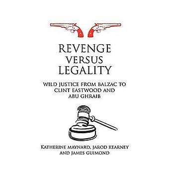 Revenge Versus Legality Wild Justice from Balzac to Clint Eastwood and Abu Ghraib by Maynard & Katherine
