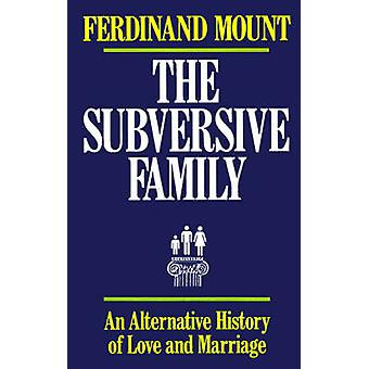 The Subversive Family An Alternative History of Love and Marriage by Mount & Ferdinand