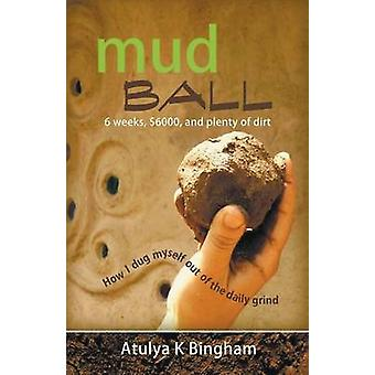 Mud Ball  How I Dug Myself Out of the Daily Grind by Bingham & Atulya K