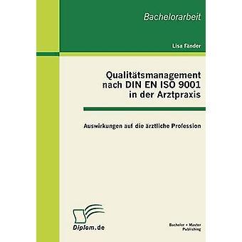 Qualitatsmanagement Nach Din En ISO 9001 in Der Arztpraxis Auswirkungen Auf Die Arztliche Profession by Fander & Lisa