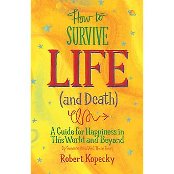 How to Survive Life (and Death) - A Guide to Happiness in This World a