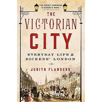 The Victorian City - Everyday Life in Dickens' London by Judith Flande
