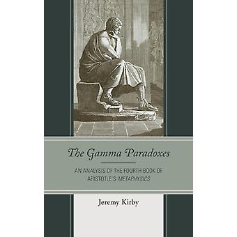 Gamma Paradoxes An Analysis of the Fourth Book of Aristotles Metaphysics by Kirby & Jeremy