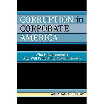 Corruption in Corporate America Who Is Responsible Who Will Protect the Public Interest by Gitlow & Abraham L.
