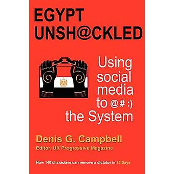 Egypt Unshackled  Using Social Media to   The System by Campbell & Denis G.
