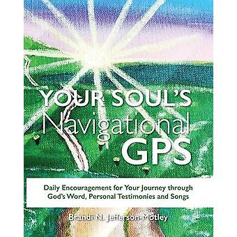 YOUR SOULS NAVIGATIONAL GPS Daily Encouragement for Your Journey through  Gods Word Personal Testimonies and Songs by JeffersonMotley & Brandi N.