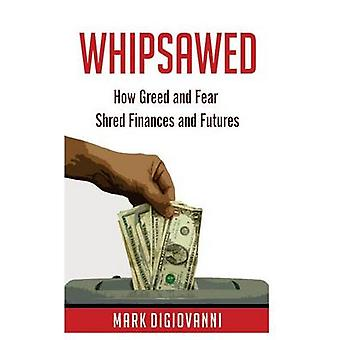 Whipsawed How Greed and Fear Shred Finances and Futures by DiGiovanni & Mark