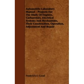 Automobile Laboratory Manual  Projects for the Study of Engines Carburetors Electrical Systems and Mechanisms Their Construction Operation Adjus by Good & Frederick F.