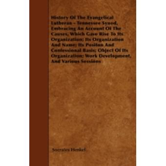 History Of The Evangelical Lutheran  Tennessee Synod Embracing An Account Of The Causes Which Gave Rise To Its Organization Its Organization And Name Its Positon And Confessional Basis Object Of by Henkel & Socrates