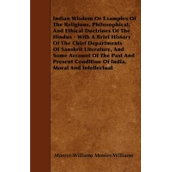 Indian Wisdom Or Examples Of The Religious Philosophical And Ethical Doctrines Of The Hindus  With A Brief History Of The Chief Departments Of Sanskrit Literature And Some Account Of The Past And by MonierWilliams & MonierWilliams