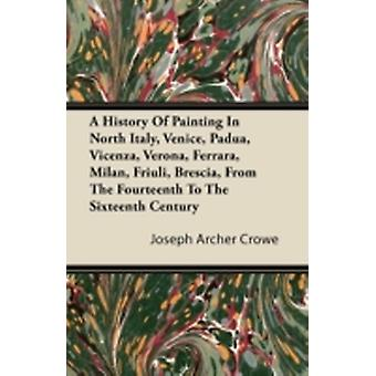 A History Of Painting In North Italy Venice Padua Vicenza Verona Ferrara Milan Friuli Brescia From The Fourteenth To The Sixteenth Century by Crowe & Joseph Archer