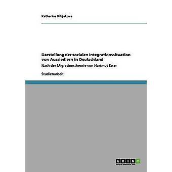 Darstellung der sozialen Integrationssituation von Aussiedlern in DeutschlandNach der Migrationstheorie von Hartmut Esser by Kibjakova & Katharina