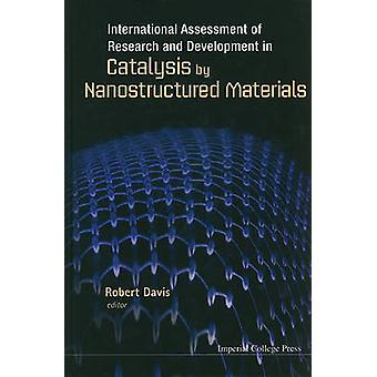 International Assessment of Research and Development in Catalysis by Nanostructured Materials by Davis & Robert