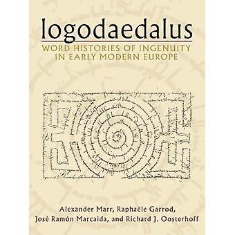 Logodaedalus - Word Histories of Ingenuity in Early Modern Europe by A