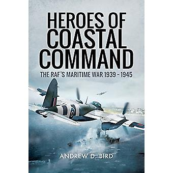 Heroes of Coastal Command - The RAFs Maritime War 1939 - 1945 by Andre