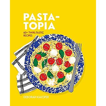 Pasta-topia - 60+ twirl-tastic recipes by Deborah Kaloper - 9781925811