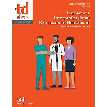 Implement Interprofessional Education in Healthcare by Barss & TinaPatchell & Angela
