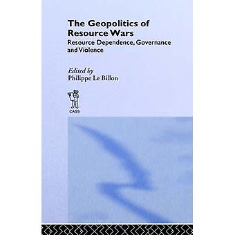 The Geopolitics of Resource Wars Resource Dependence Governance and Violence by Le Billon & Philippe