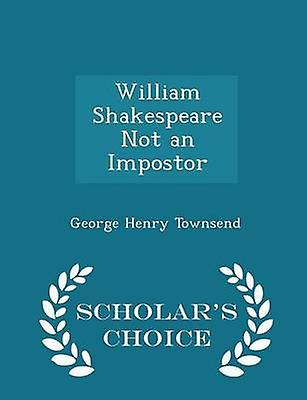 William Shakespeare Not an Impostor  Scholars Choice Edition by Townsend & George Henry