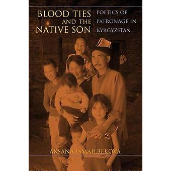 Blood Ties and the Native Son - Poetics of Patronage in Kyrgyzstan by
