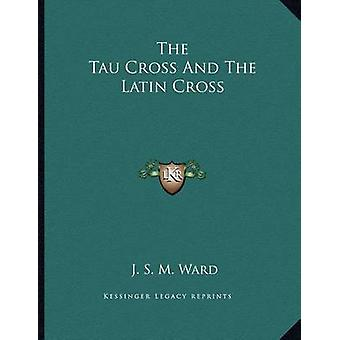 The Tau Cross and the Latin Cross by J S M Ward - 9781163069653 Book
