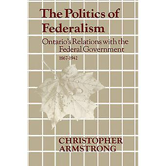 The Politics of Federalism Ontarios Relations with the Federal Government. 18671942 by Armstrong & Chris