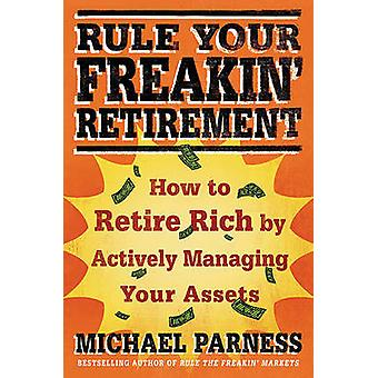 Rule Your Freakin Retirement How to Retire Rich by Actively Managing Your Assets by Parness & Michael