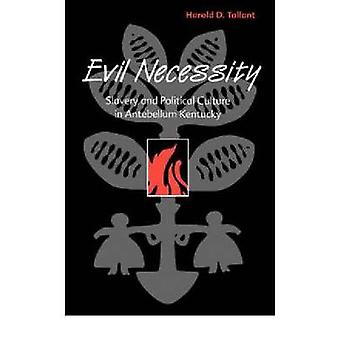 Evil Necessity Slavery and Political Culture in Antebellum Kentucky by Tallant & Harold D.