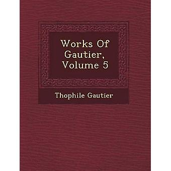 Works Of Gautier Volume 5 by Gautier & Thophile