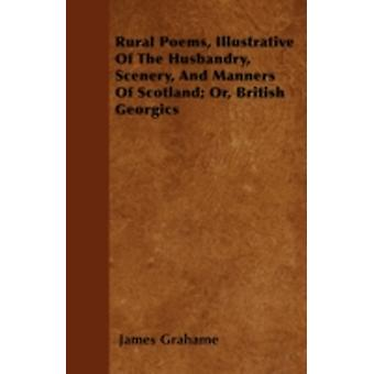 Rural Poems Illustrative Of The Husbandry Scenery And Manners Of Scotland Or British Georgics by Grahame & James