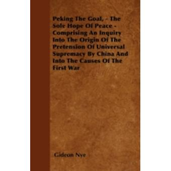 Peking The Goal  The Sole Hope Of Peace  Comprising An Inquiry Into The Origin Of The Pretension Of Universal Supremacy By China And Into The Causes Of The First War by Nye & Gideon