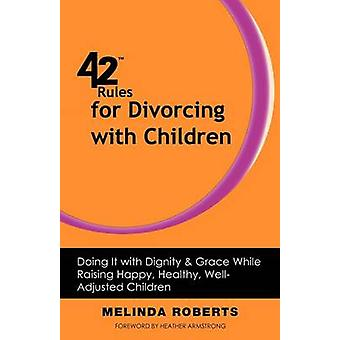 42 Rules for Divorcing with Children Doing It with Dignity  Grace While Raising Happy Healthy WellAdjusted by Roberts & Melinda L.