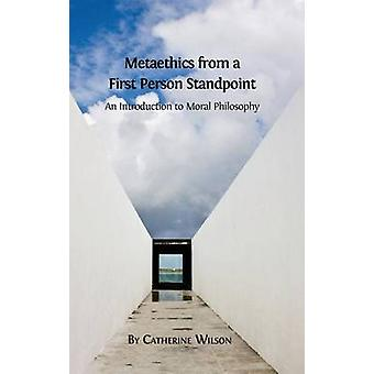 Metaethics from a First Person Standpoint  An Introduction to Moral Philosophy by Wilson & Catherine