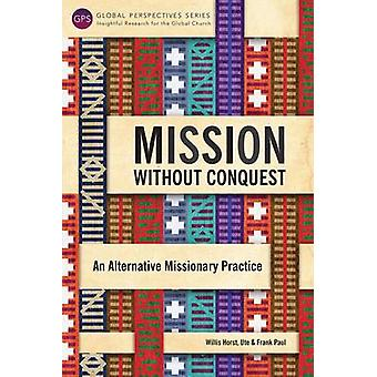 Mission Without Conquest An Alternative Missionary Practice by Willis & Horst