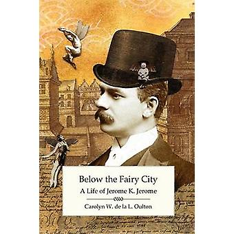 Below the Fairy City A Life of Jerome K. Jerome by De La L. Oulton & Carolyn W.
