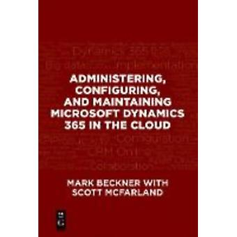 Administering Configuring and Maintaining Microsoft Dynamics 365 In the Cloud by Mark Beckner