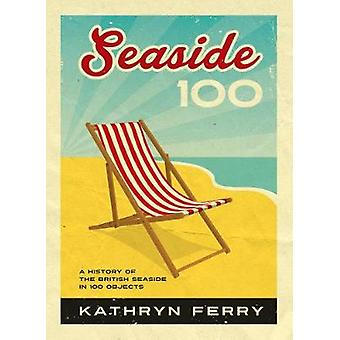 Seaside 100 - A History of the British Seaside in 100 Objects by Kathr