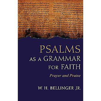 Psalms as a Grammar for Faith - Prayer and Praise by W. H. Bellinger -