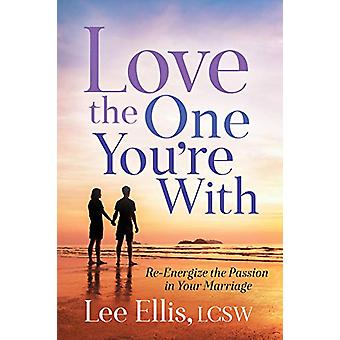 Love the One You're With - Re-Energize the Passion in Your Marriage by