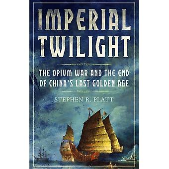 Imperial Twilight  The Opium War and the End of Chinas Last Golden Age by Stephen R Platt
