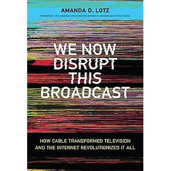 We Now Disrupt This Broadcast How Cable Transformed Television and the Internet Revolutionized It All The MIT Press