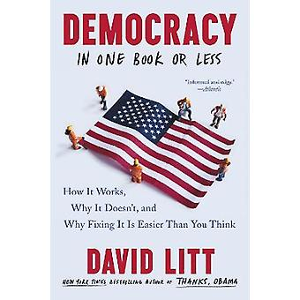 Democracy in One Book or Less How It Works Why It Doesn't and Why Fixing It Is Easier Than You Think