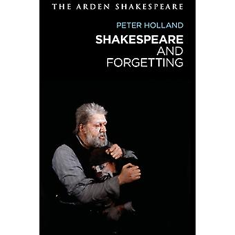Shakespeare and Forgetting by Holland & Peter University of Notre Dame & USA
