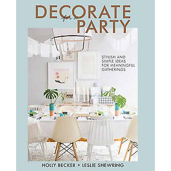 Decorate for a Party - Stylish and Simple Ideas for Meaningful Gatheri