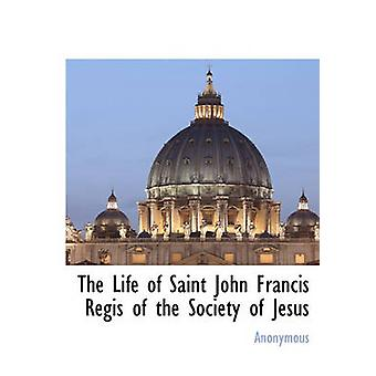 The Life of Saint John Francis Regis of the Society of Jesus by Anonymous & .