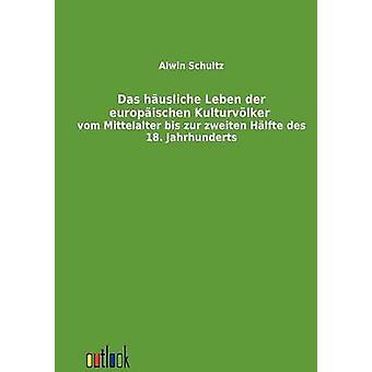 Das husliche Leben der europischen Kulturvlker vom Mittelalter bis Zur zweiten Hlfte des 18. Jahrhunderts by Schultz & Alwin