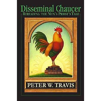 Disseminal Chaucer Rereading The Nuns Priests Tale by Travis & Peter W.