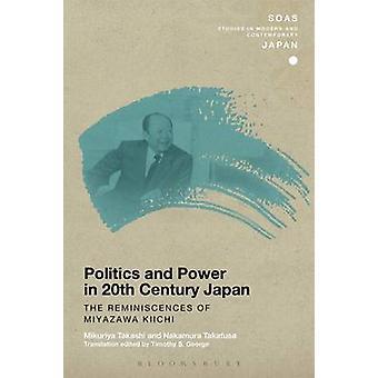 Politics and Power in 20thCentury Japan The Reminiscences of Miyazawa Kiichi by Takashi & Mikuriya