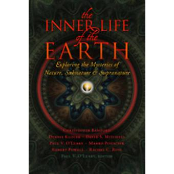 The Inner Life of the Earth  Exploring the Mysteries of Nature Subnature and Supranature by Edited by Paul V O Leary