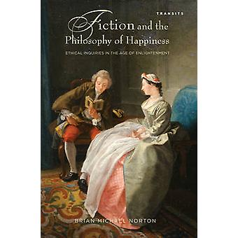 Fiction and the Philosophy of Happiness Ethical Inquiries in the Age of Enlightenment by Norton & Brian Michael